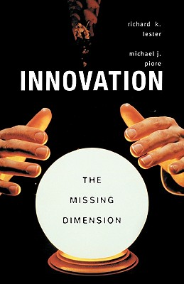Innovation--The Missing Dimension By Lester, Richard K./ Piore, Michael J.